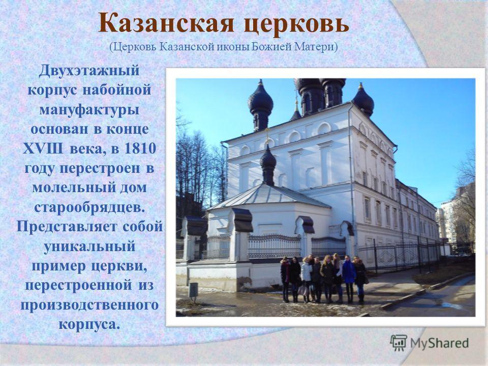 Казанская церковь (Церковь Казанской иконы Божией Матери) Двухэтажный корпус на бойной мануфактуры основан в конце XVIII века, в 1810 году перестроен в молельный дом старообрядцев. Представляет собой уникальный пример церкви, перестроенной из произво