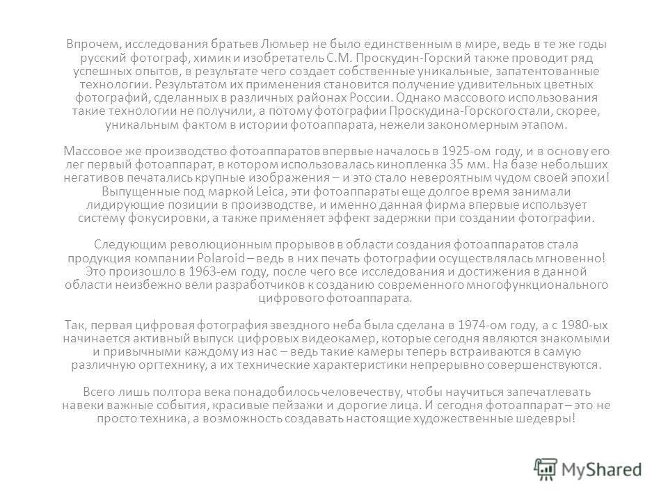 Впрочем, исследования братьев Люмьер не было единственным в мире, ведь в те же годы русский фотограф, химик и изобретатель С.М. Проскудин-Горский также проводит ряд успешных опытов, в результате чего создает собственные уникальные, запатентованные те