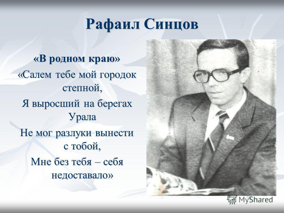 Рафаил Синцов «В родном краю» «Салем тебе мой городок степной, Я выросший на берегах Урала Не мог разлуки вынести с тобой, Мне без тебя – себя недоставало»