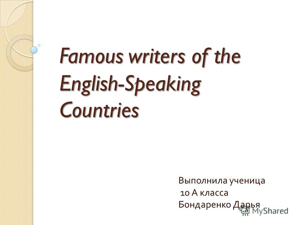 Famous writers of the English-Speaking Countries Выполнила ученица 10 А класса Бондаренко Дарья
