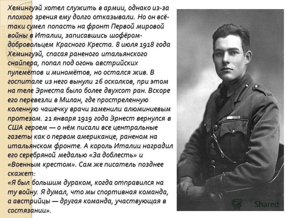 Хемингуэй хотел служить в армии, однако из - за плохого зрения ему долго отказывали. Но он всё - таки сумел попасть на фронт Первой мировой войны в Италии, записавшись шофёром - добровольцем Красного Креста. 8 июля 1918 года Хемингуэй, спасая раненог