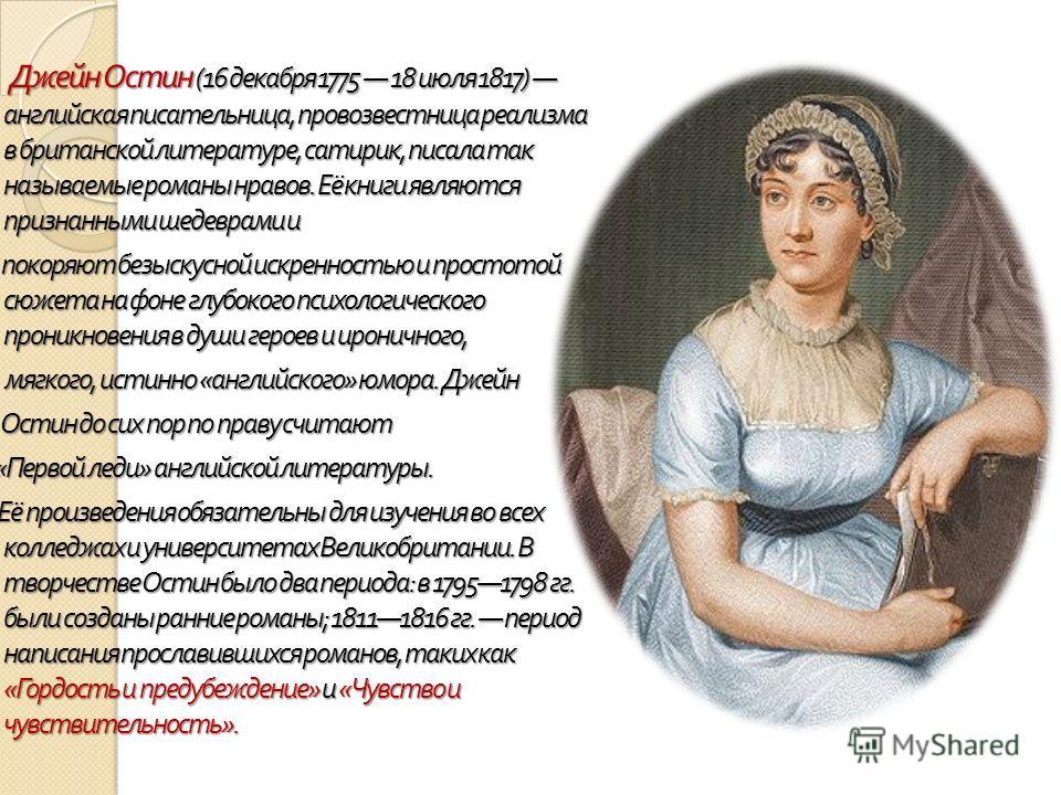 Джейн Остин (16 декабря 1775 18 июля 1817) английская писательница, провозвестница реализма в британской литературе, сатирик, писала так называемые романы нравов. Её книги являются признанными шедеврами и покоряют безыскусной искренностью и простотой
