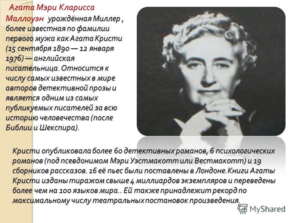 Агата Мэри Кларисса Маллоуэн урождённая Миллер, более известная по фамилии первого мужа как Агата Кристи (15 сентября 1890 12 января 1976) английская писательница. Относится к числу самых известных в мире авторов детективной прозы и является одним из