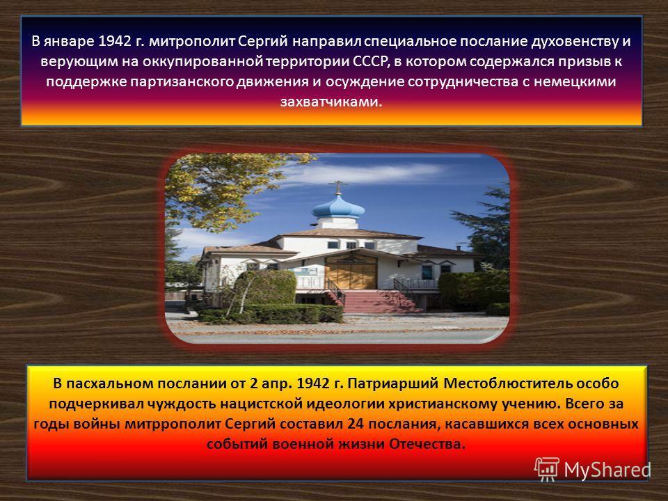 В январе 1942 г. митрополит Сергий направил специальное послание духовенству и верующим на оккупированной территории СССР, в котором содержался призыв к поддержке партизанского движения и осуждение сотрудничества с немецкими захватчиками. В пасхально
