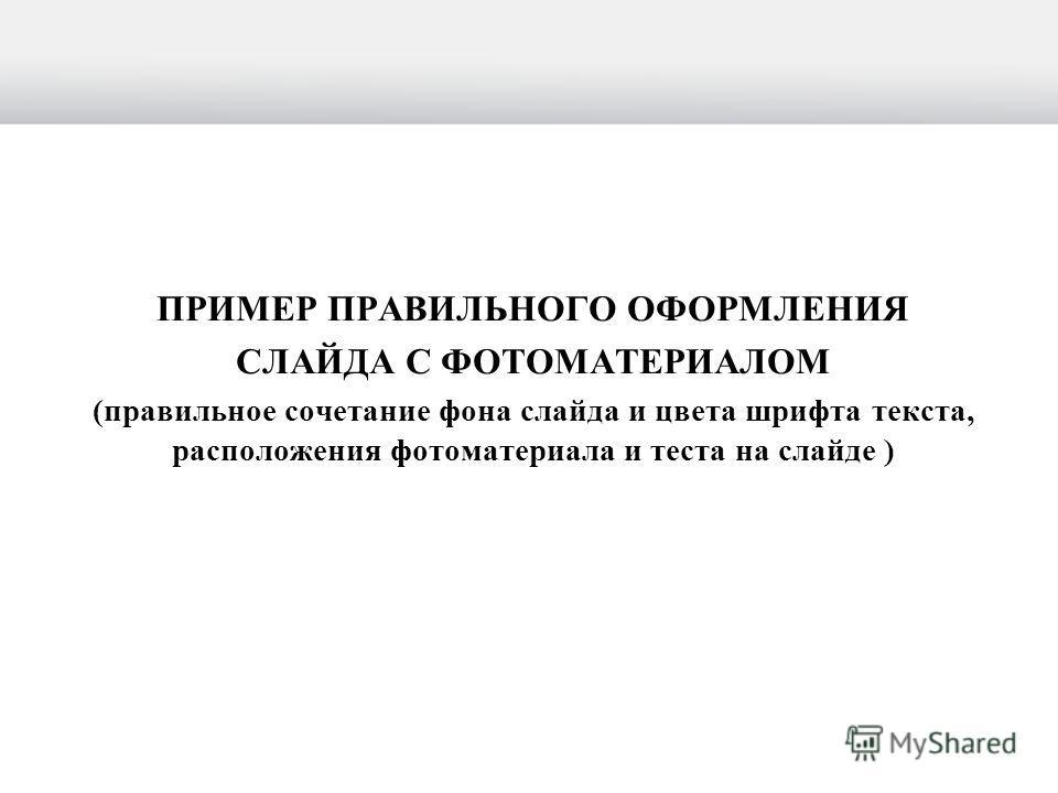 ПРИМЕР ПРАВИЛЬНОГО ОФОРМЛЕНИЯ СЛАЙДА С ФОТОМАТЕРИАЛОМ (правильное сочетание фона слайда и цвета шрифта текста, расположения фотоматериала и теста на слайде )