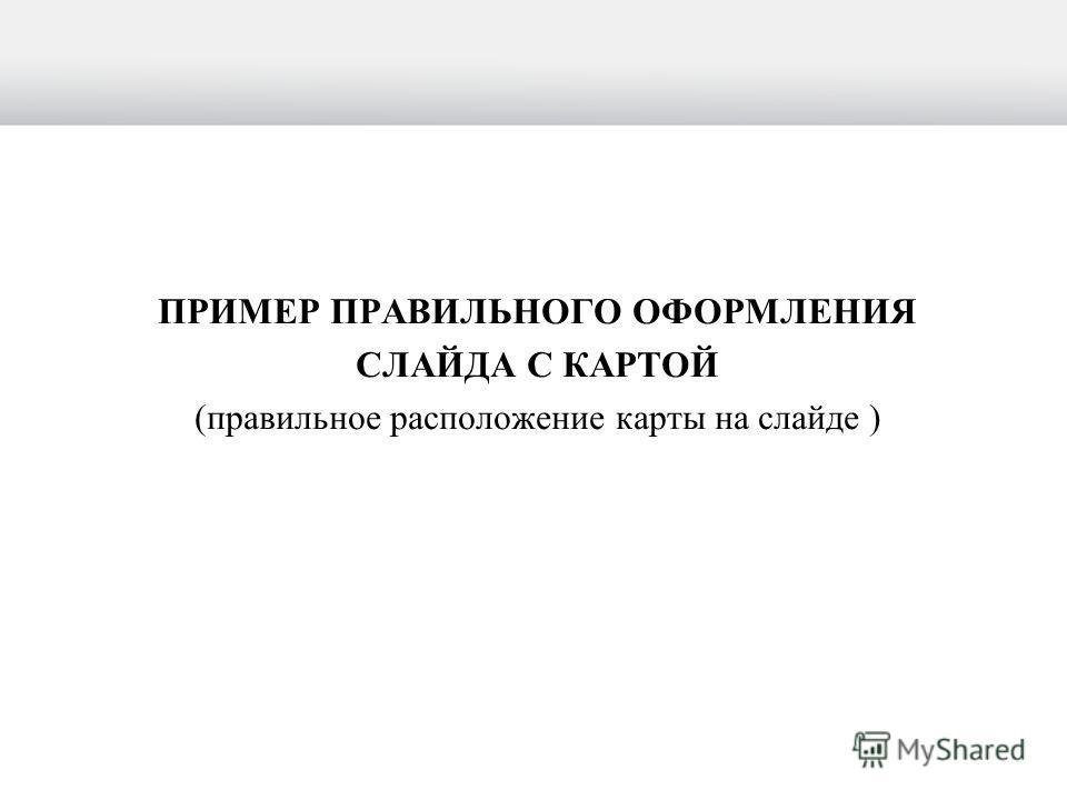 ПРИМЕР ПРАВИЛЬНОГО ОФОРМЛЕНИЯ СЛАЙДА С КАРТОЙ (правильное расположение карты на слайде )