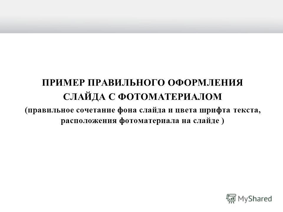 ПРИМЕР ПРАВИЛЬНОГО ОФОРМЛЕНИЯ СЛАЙДА С ФОТОМАТЕРИАЛОМ (правильное сочетание фона слайда и цвета шрифта текста, расположения фотоматериала на слайде )