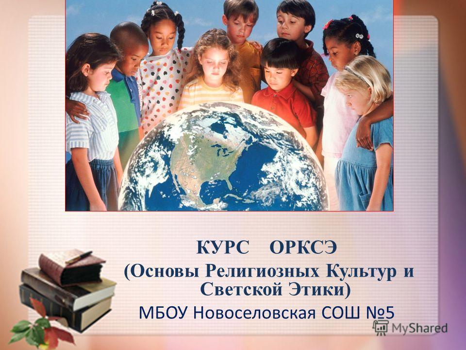 КУРС ОРКСЭ (Основы Религиозных Культур и Светской Этики) МБОУ Новоселовская СОШ 5