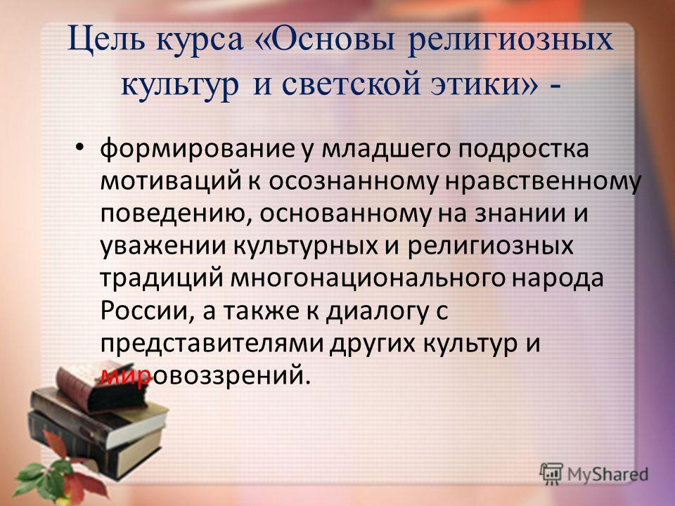 Цель курса «Основы религиозных культур и светской этики» - формирование у младшего подростка мотиваций к осознанному нравственному поведению, основанному на знании и уважении культурных и религиозных традиций многонационального народа России, а также