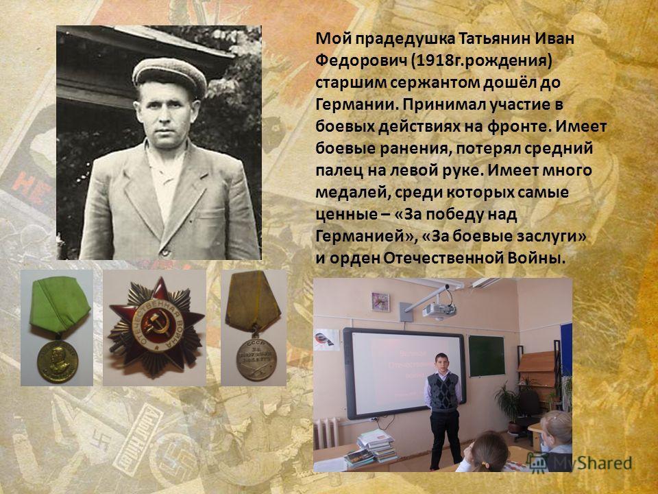Мой прадедушка Татьянин Иван Федорович (1918 г.рождения) старшим сержантом дошёл до Германии. Принимал участие в боевых действиях на фронте. Имеет боевые ранения, потерял средний палец на левой руке. Имеет много медалей, среди которых самые ценные –