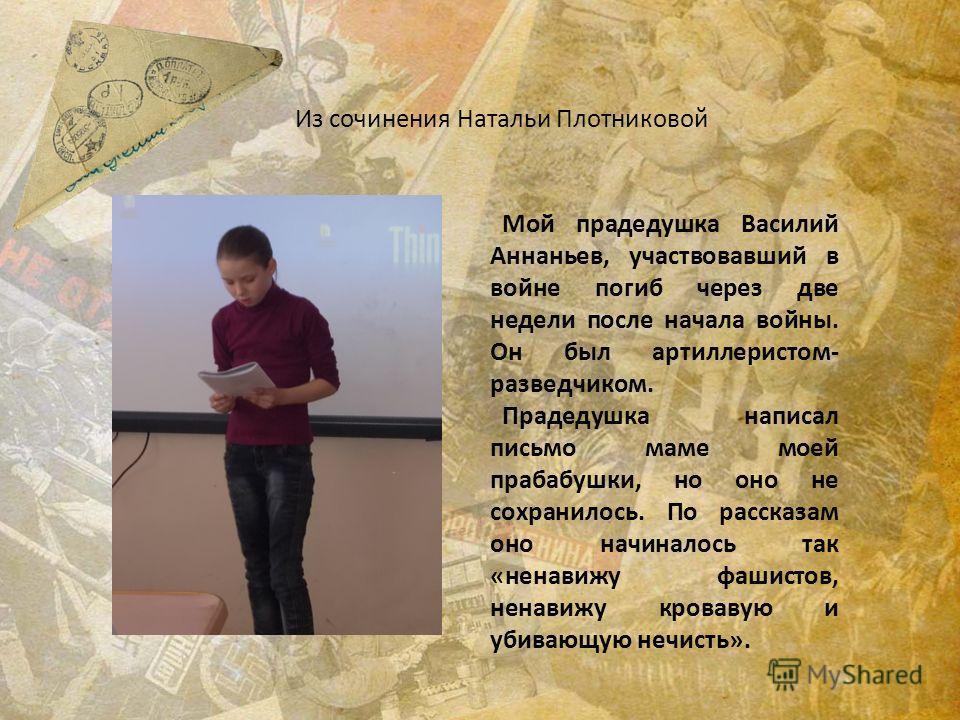 Из сочинения Натальи Плотниковой Мой прадедушка Василий Аннаньев, участвовавший в войне погиб через две недели после начала войны. Он был артиллеристом- разведчиком. Прадедушка написал письмо маме моей прабабушки, но оно не сохранилось. По рассказам