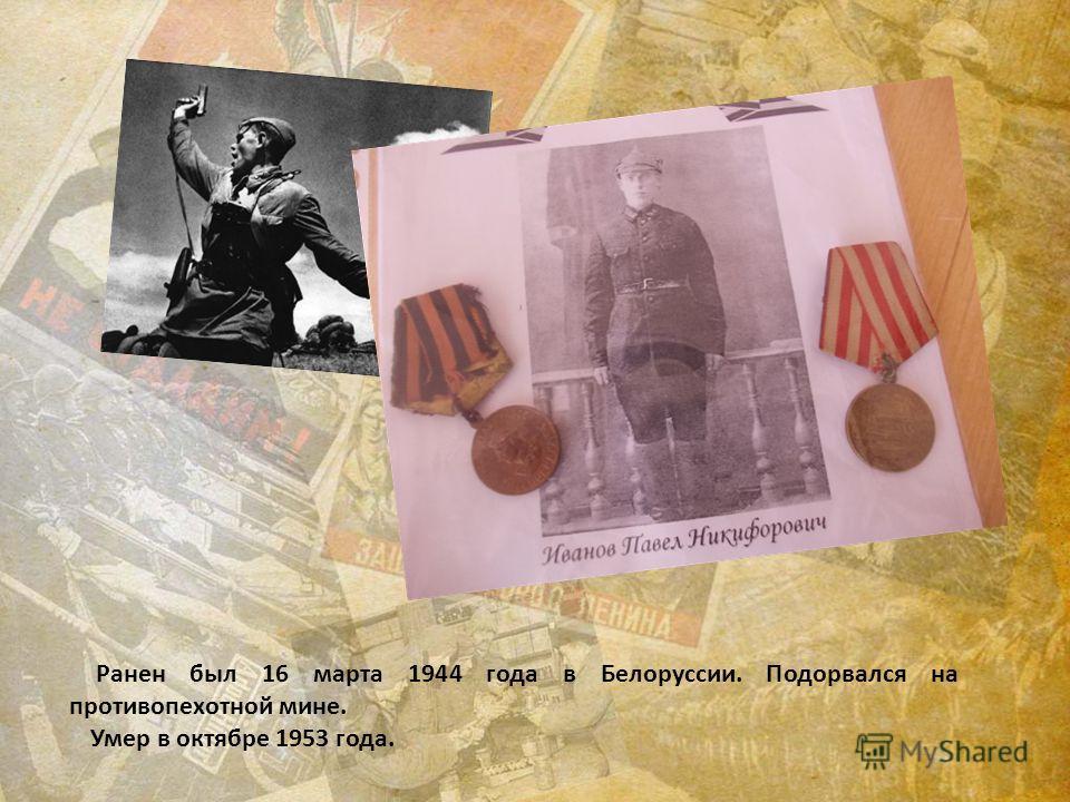 Ранен был 16 марта 1944 года в Белоруссии. Подорвался на противопехотной мине. Умер в октябре 1953 года.