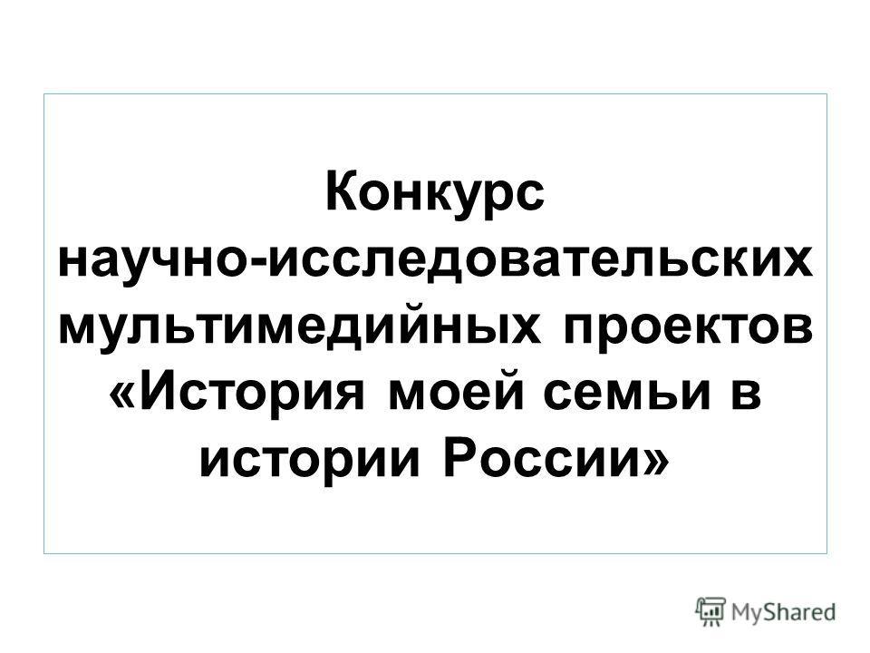 Конкурс научно-исследовательских мультимедийных проектов «История моей семьи в истории России»