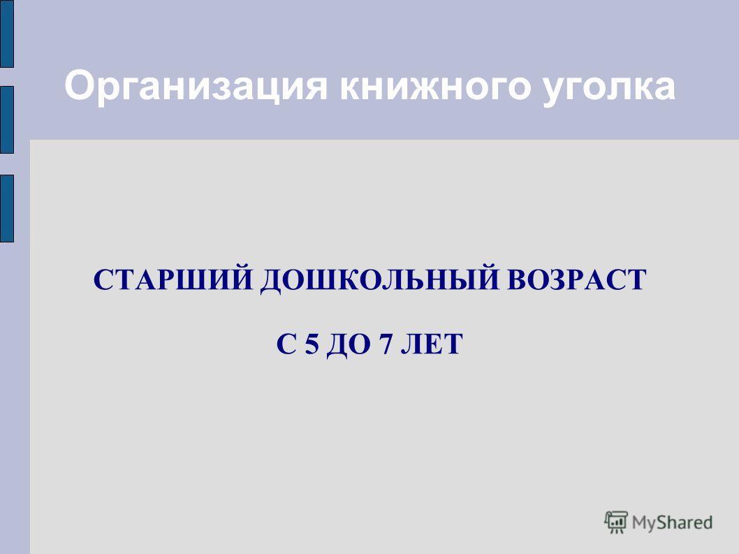 Организация книжного уголка СТАРШИЙ ДОШКОЛЬНЫЙ ВОЗРАСТ С 5 ДО 7 ЛЕТ