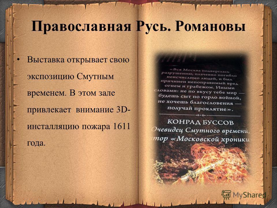 Православная Русь. Романовы Выставка открывает свою экспозицию Смутным временем. В этом зале привлекает внимание 3D- инсталляцию пожара 1611 года.