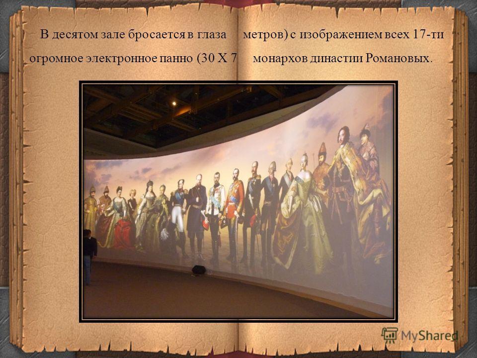 В десятом зале бросается в глаза огромное электронное панно (30 Х 7 метров) с изображением всех 17-ти монархов династии Романовых.