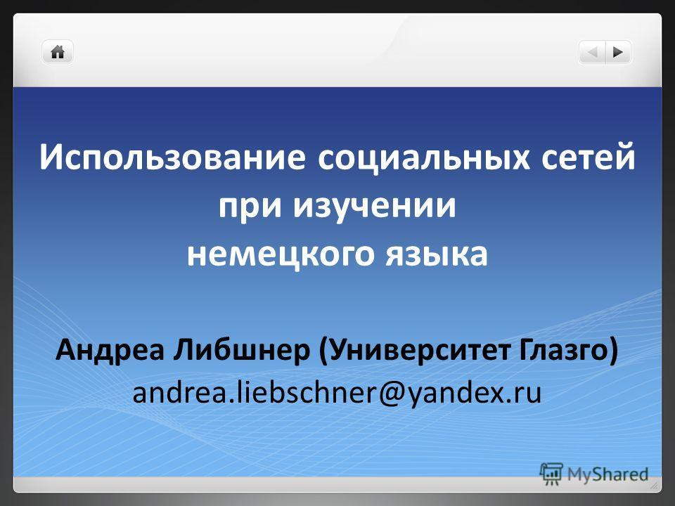 Использование социальных сетей при изучении немецкого языка Андреа Либшнер (Университет Глазго) andrea.liebschner@yandex.ru