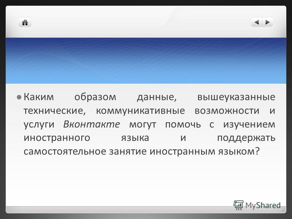Каким образом данные, вышеуказанные технические, коммуникативные возможности и услуги Вконтакте могут помочь с изучением иностранного языка и поддержать самостоятельное занятие иностранным языком?