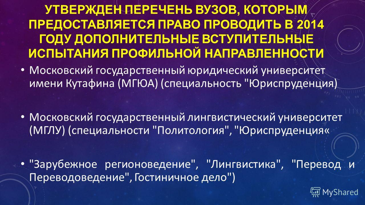 УТВЕРЖДЕН ПЕРЕЧЕНЬ ВУЗОВ, КОТОРЫМ ПРЕДОСТАВЛЯЕТСЯ ПРАВО ПРОВОДИТЬ В 2014 ГОДУ ДОПОЛНИТЕЛЬНЫЕ ВСТУПИТЕЛЬНЫЕ ИСПЫТАНИЯ ПРОФИЛЬНОЙ НАПРАВЛЕННОСТИ Московский государственный юридический университет имени Кутафина (МГЮА) (специальность