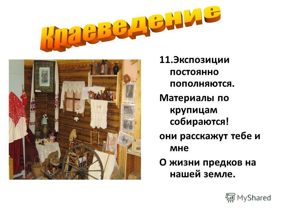 11. Экспозиции постоянно пополняются. Материалы по крупицам собираются! они расскажут тебе и мне О жизни предков на нашей земле.