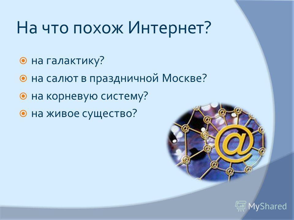На что похож Интернет ? на галактику ? на салют в праздничной Москве ? на корневую систему ? на живое существо ?