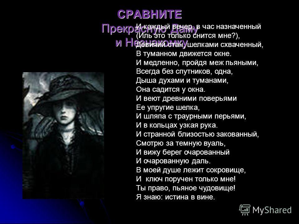 СРАВНИТЕ Прекрасную Даму и Незнакомку И каждый вечер, в час назначенный (Иль это только снится мне?), Девичий стан, шелками схваченный, В туманном движется окне. И медленно, пройдя меж пьяными, Всегда без спутников, одна, Дыша духами и туманами, Она