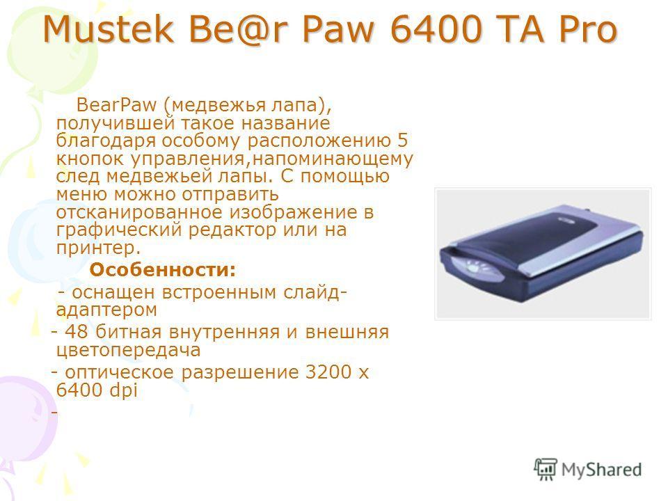 Mustek Be@r Paw 6400 TA Pro BearPaw (медвежья лапа), получившей такое название благодаря особому расположению 5 кнопок управления,напоминающему след медвежьей лапы. С помощью меню можно отправить отсканированное изображение в графический редактор или