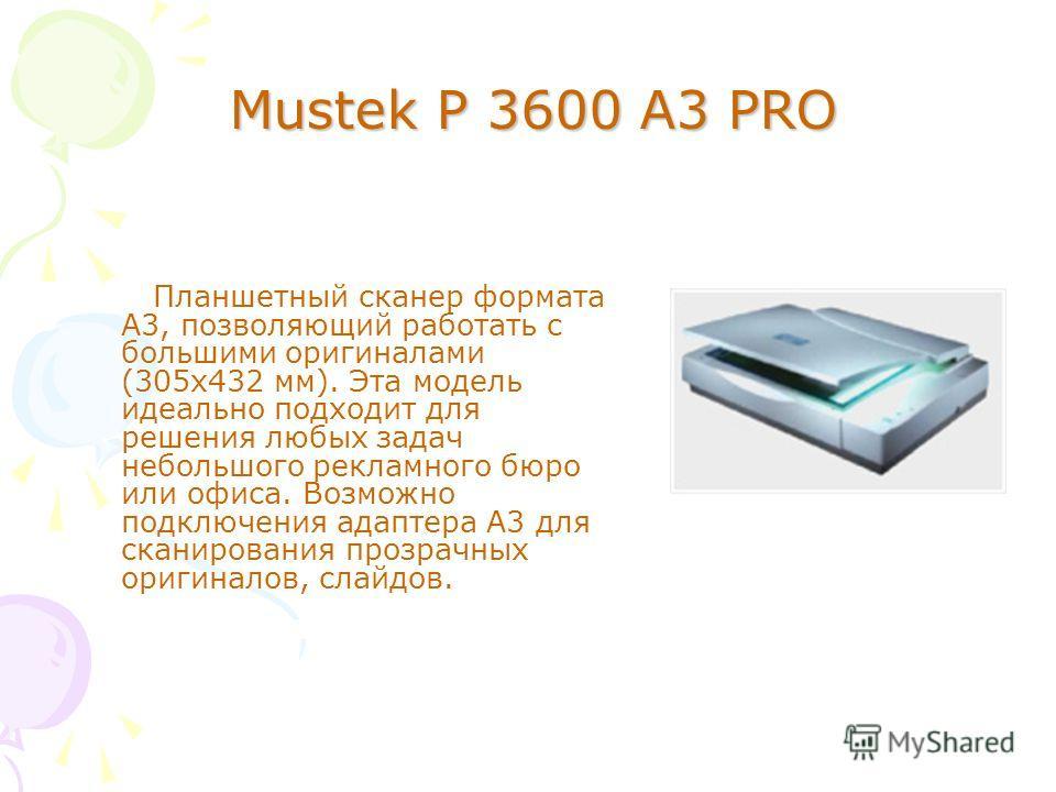 Mustek P 3600 A3 PRO Планшетный сканер формата А3, позволяющий работать с большими оригиналами (305 х 432 мм). Эта модель идеально подходит для решения любых задач небольшого рекламного бюро или офиса. Возможно подключения адаптера A3 для сканировани