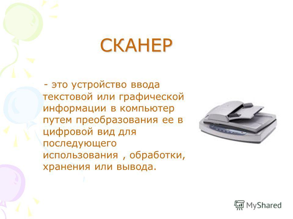 - это устройство ввода текстовой или графической информации в компьютер путем преобразования ее в цифровой вид для последующего использования, обработки, хранения или вывода. СКАНЕР