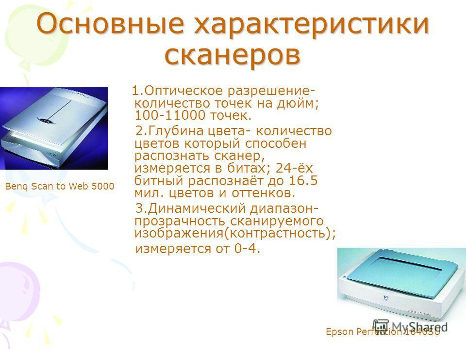 Основные характеристики сканеров 1. Оптическое разрешение- количество точек на дюйм; 100-11000 точек. 2. Глубина цвета- количество цветов который способен распознать сканер, измеряется в битах; 24-ёх битный распознаёт до 16.5 мил. цветов и оттенков.