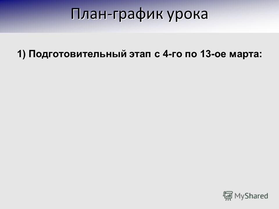 1) Подготовительный этап с 4-го по 13-ое марта: План-график урока