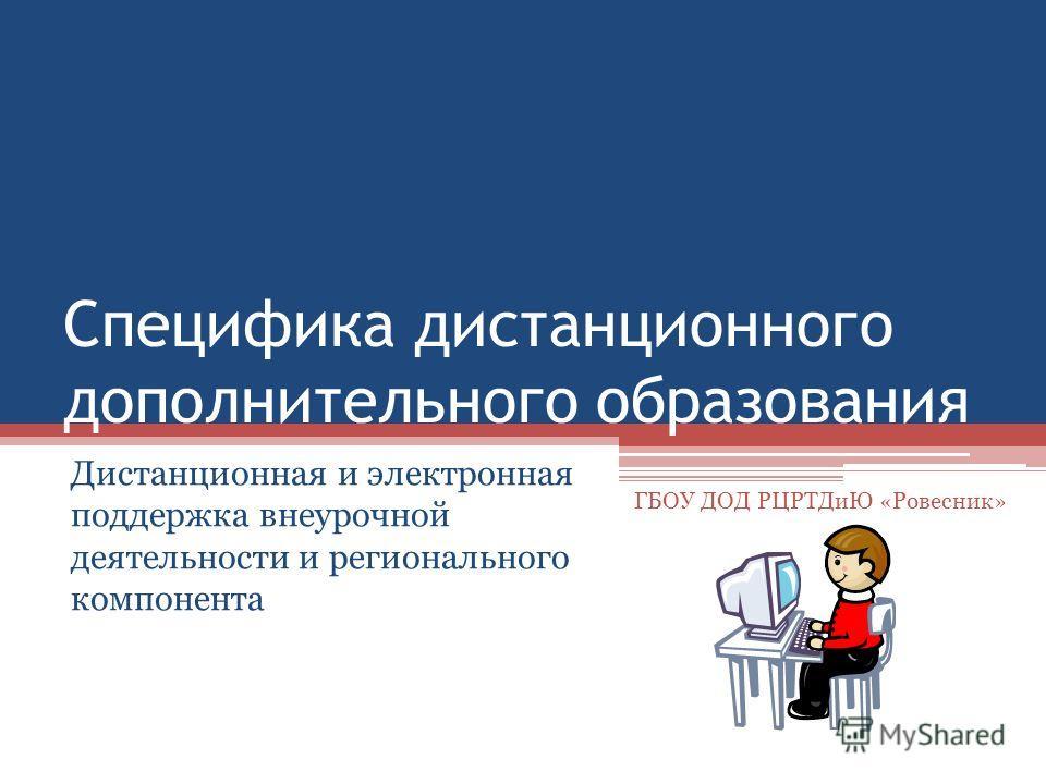 Специфика дистанционного дополнительного образования Дистанционная и электронная поддержка внеурочной деятельности и регионального компонента ГБОУ ДОД РЦРТДиЮ «Ровесник»