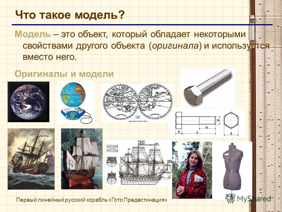 Что такое модель? Модель – это объект, который обладает некоторыми свойствами другого объекта (оригинала) и используется вместо него. Оригиналы и модели Первый линейный русский корабль «Гото Предестинация»