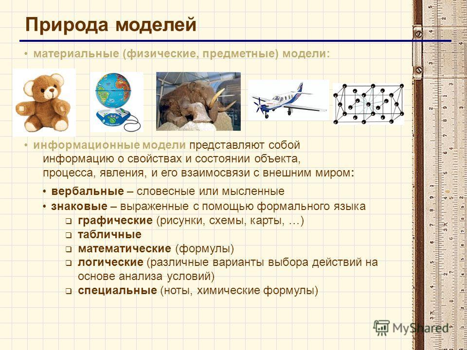 Природа моделей материальные (физические, предметные) модели: информационные модели представляют собой информацию о свойствах и состоянии объекта, процесса, явления, и его взаимосвязи с внешним миром: вербальные – словесные или мысленные знаковые – в
