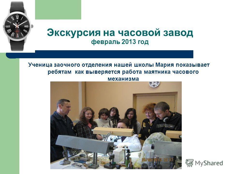 Экскурсия на часовой завод февраль 2013 год Ученица заочного отделения нашей школы Мария показывает ребятам как выверяется работа маятника часового механизма
