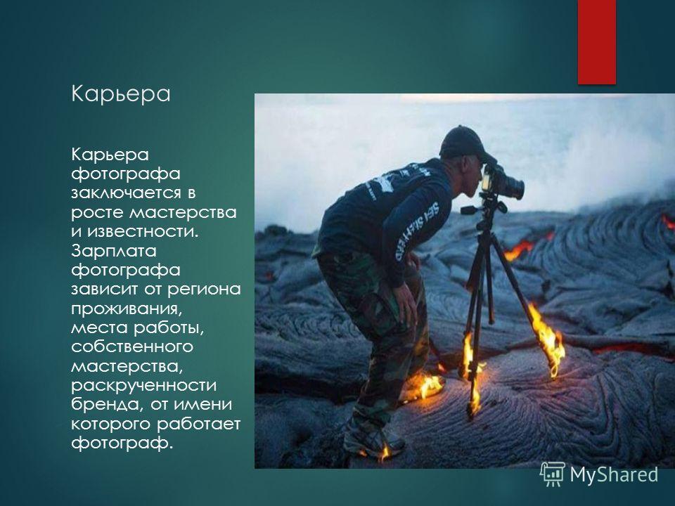 Карьера Карьера фотографа заключается в росте мастерства и известности. Зарплата фотографа зависит от региона проживания, места работы, собственного мастерства, раскрученности бренда, от имени которого работает фотограф.