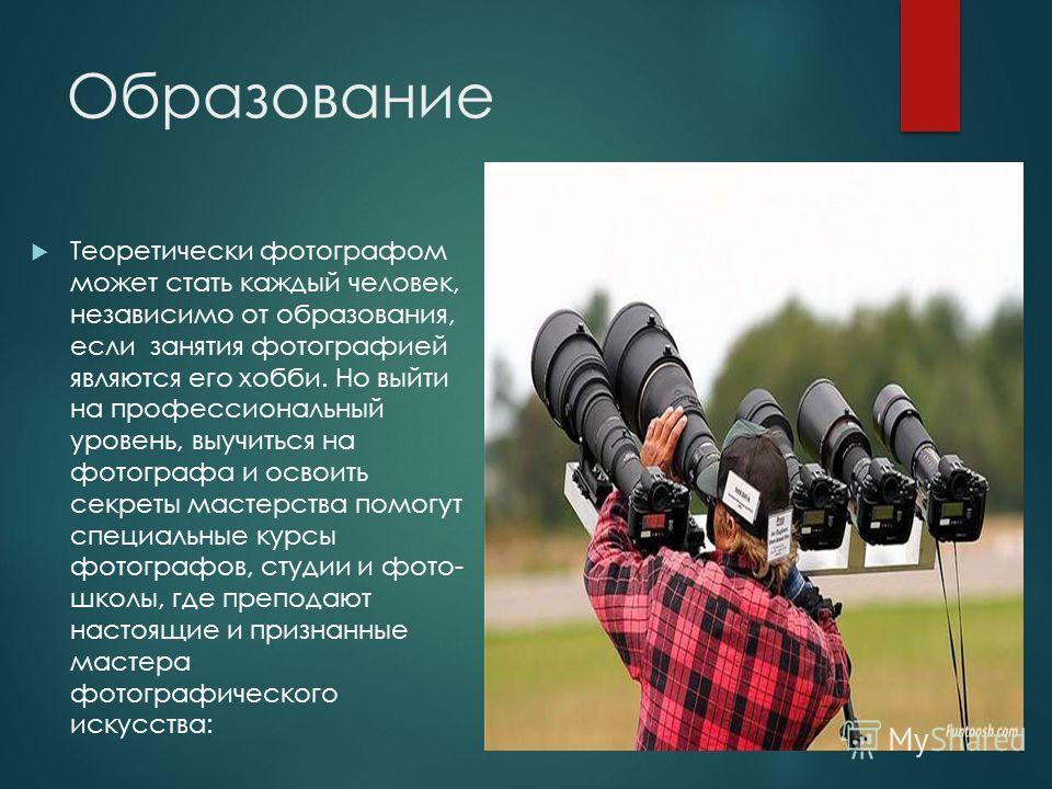 Образование Теоретически фотографом может стать каждый человек, независимо от образования, если занятия фотографией являются его хобби. Но выйти на профессиональный уровень, выучиться на фотографа и освоить секреты мастерства помогут специальные курс