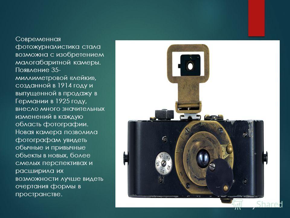 Современная фотожурналистика стала возможна с изобретением малогабаритной камеры. Появление 35- миллиметровой «лейки», созданной в 1914 году и выпущенной в продажу в Германии в 1925 году, внесло много значительных изменений в каждую область фотографи