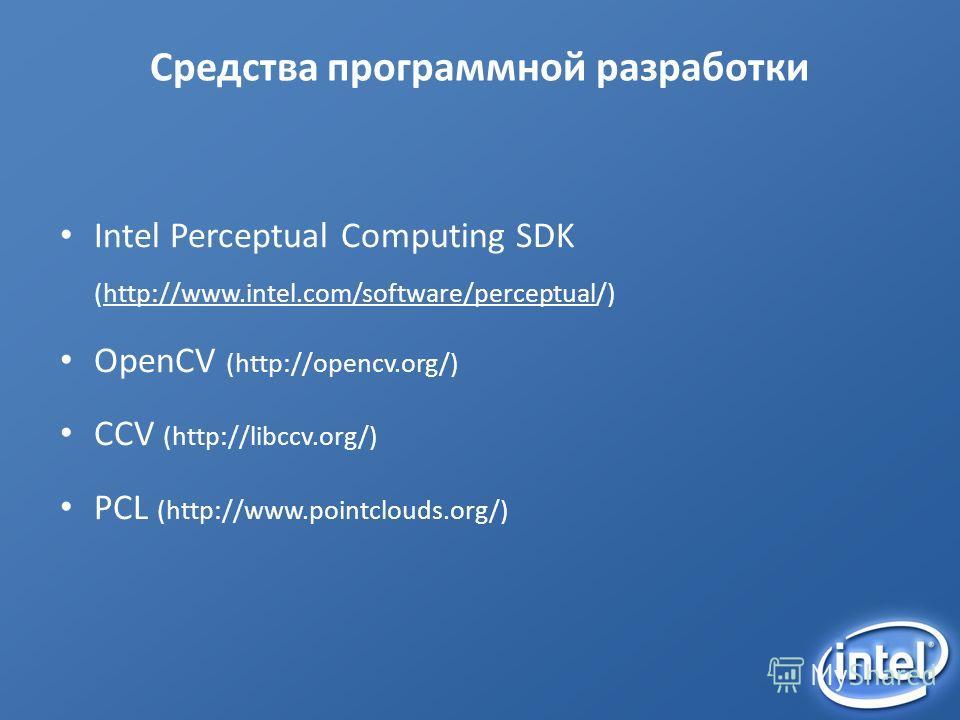 Средства программной разработки Intel Perceptual Computing SDK (http://www.intel.com/software/perceptual/) OpenCV (http://opencv.org/) CCV (http://libccv.org/) PCL (http://www.pointclouds.org/)