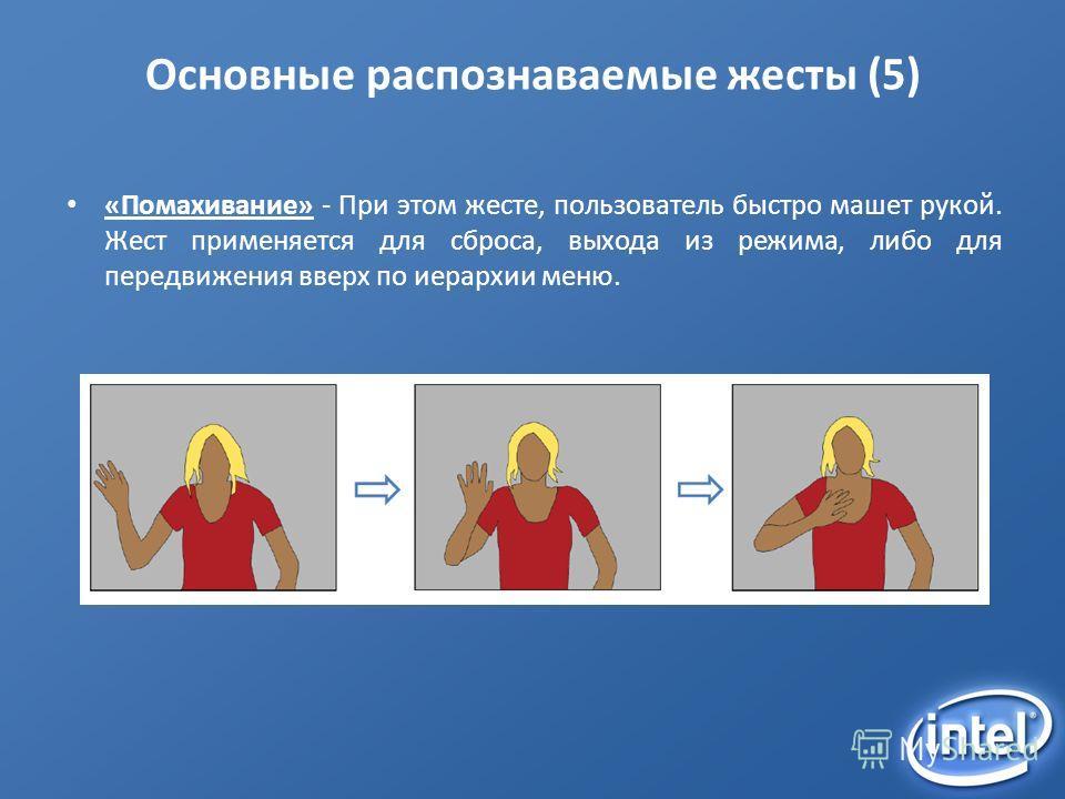 Основные распознаваемые жесты (5) «Помахивание» - При этом жесте, пользователь быстро машет рукой. Жест применяется для сброса, выхода из режима, либо для передвижения вверх по иерархии меню.