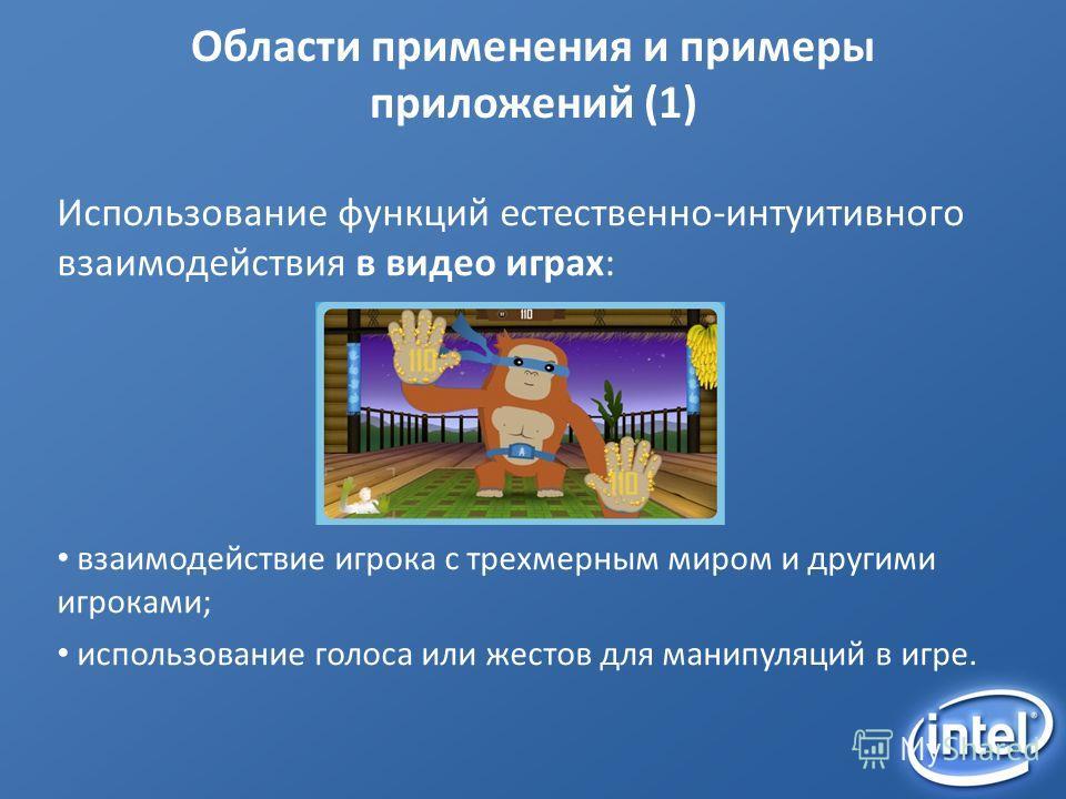 Области применения и примеры приложений (1) Использование функций естественно-интуитивного взаимодействия в видео играх: взаимодействие игрока с трехмерным миром и другими игроками; использование голоса или жестов для манипуляций в игре.