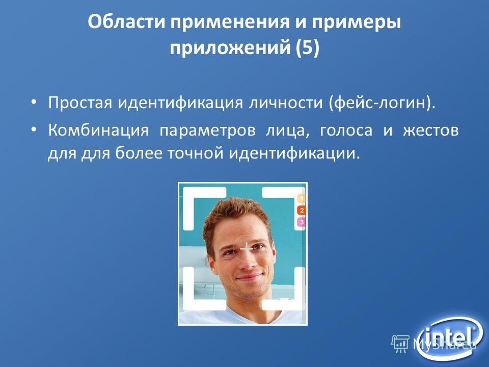 Области применения и примеры приложений (5) Простая идентификация личности (фейс-логин). Комбинация параметров лица, голоса и жестов для для более точной идентификации.