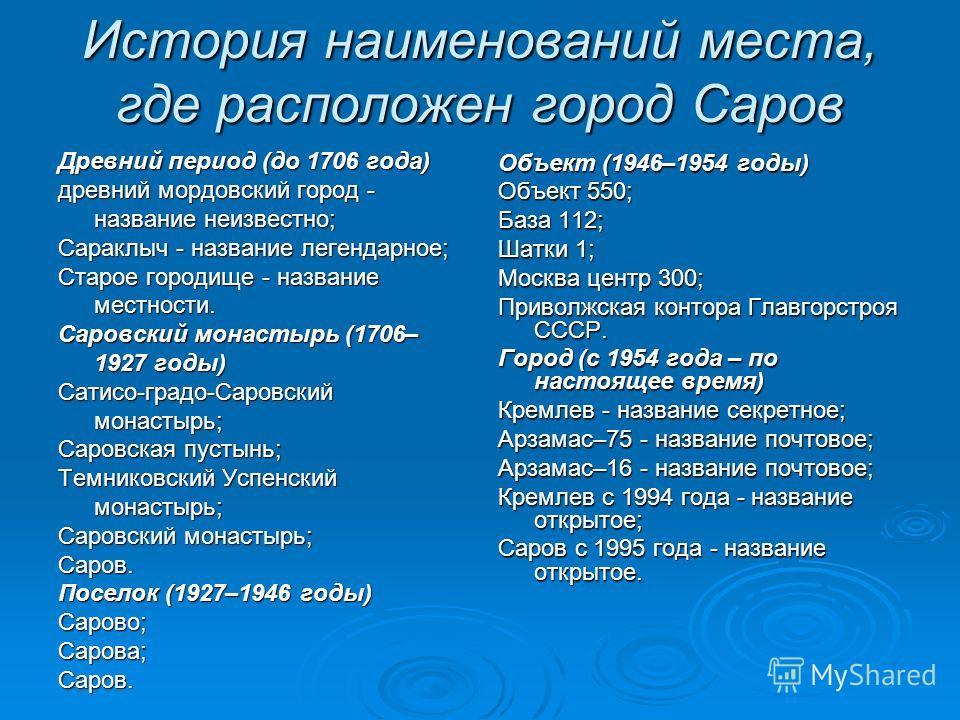 История наименований места, где расположен город Саров Древний период (до 1706 года) древний мордовский город - название неизвестно; Сараклыч - название легендарное; Старое городище - название местности. Саровский монастырь (1706– 1927 годы) Сатисо-г