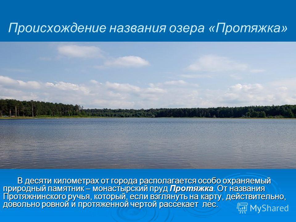 Происхождение названия озера «Протяжка» В десяти километрах от города располагается особо охраняемый природный памятник – монастырский пруд Протяжка. От названия Протяжнинского ручья, который, если взглянуть на карту, действительно, довольно ровной и