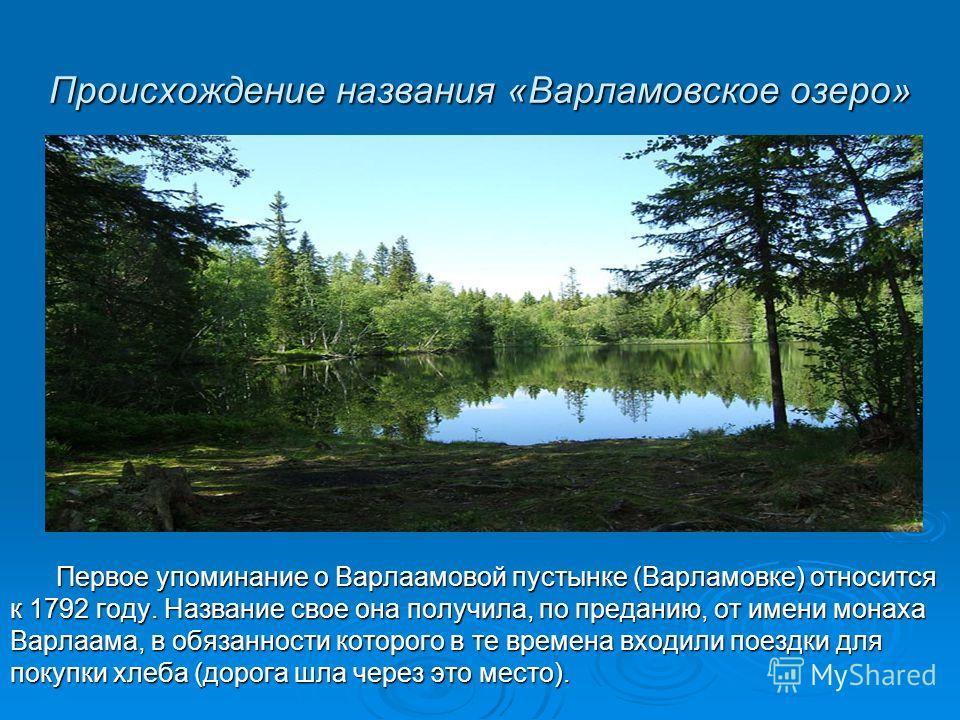 Происхождение названия «Варламовское озеро» Первое упоминание о Варлаамовой пустынке (Варламовке) относится к 1792 году. Название свое она получила, по преданию, от имени монаха Варлаама, в обязанности которого в те времена входили поездки для покупк