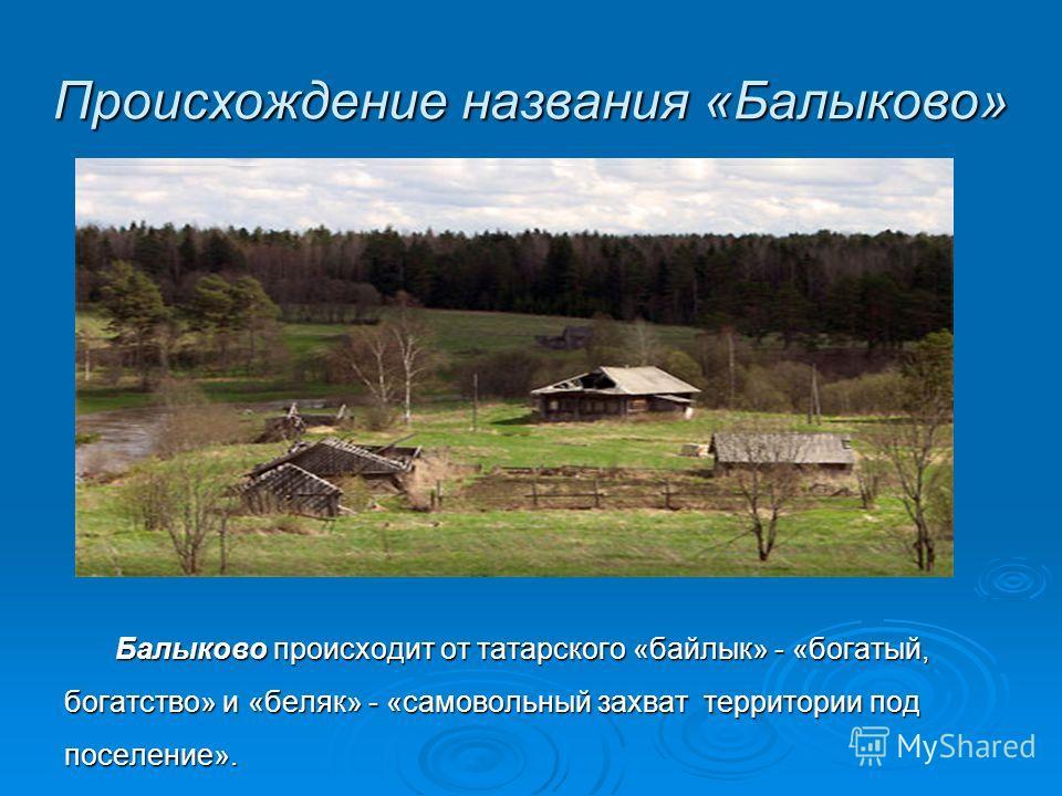 Происхождение названия «Балыково» Балыково происходит от татарского «байлык» - «богатый, богатство» и «беляк» - «самовольный захват территории под поселение».