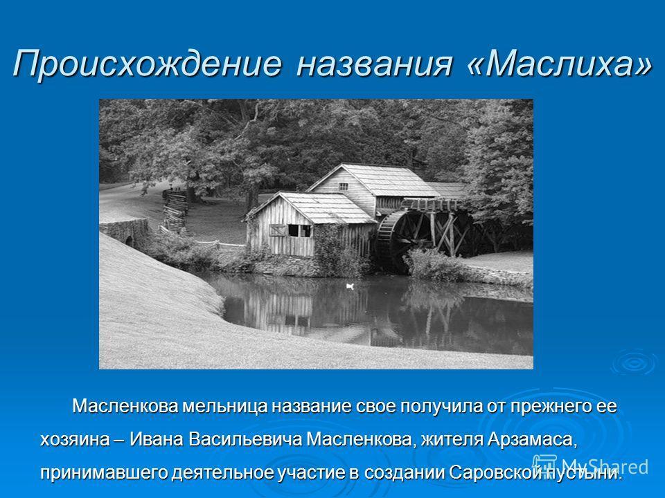 Происхождение названия «Маслиха» Масленкова мельница название свое получила от прежнего ее хозяина – Ивана Васильевича Масленкова, жителя Арзамаса, принимавшего деятельное участие в создании Саровской пустыни.