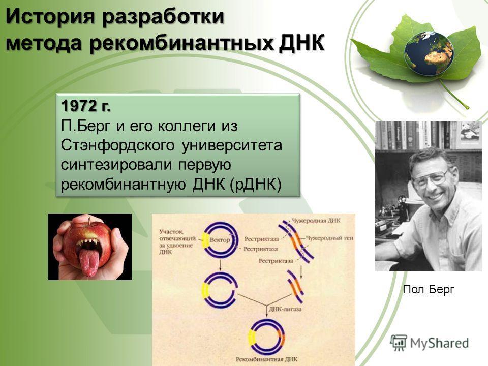 1972 г. П.Берг и его коллеги из Стэнфордского университета синтезировали первую рекомбинантную ДНК (рДНК) 1972 г. П.Берг и его коллеги из Стэнфордского университета синтезировали первую рекомбинантную ДНК (рДНК) Пол Берг История разработки метода рек