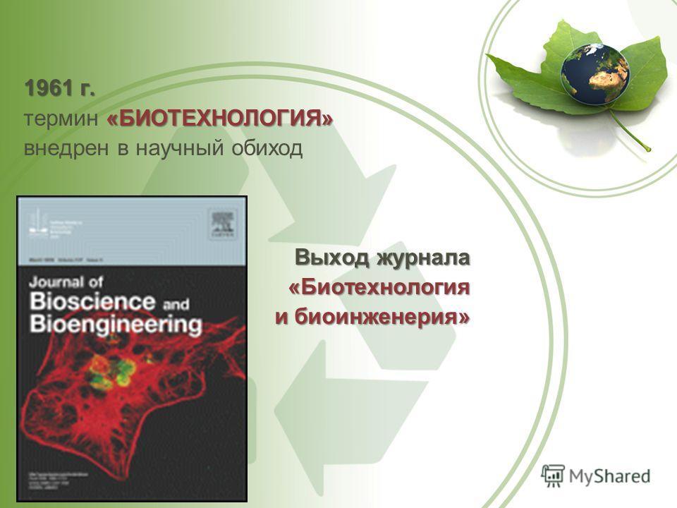 1961 г. «БИОТЕХНОЛОГИЯ» термин «БИОТЕХНОЛОГИЯ» внедрен в научный обиход Выход журнала «Биотехнология «Биотехнология и биоинженерия»