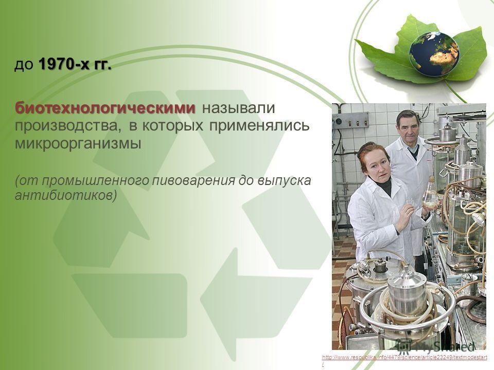 1970-х гг. до 1970-х гг. биотехнологическими биотехнологическими называли производства, в которых применялись микроорганизмы (от промышленного пивоварения до выпуска антибиотиков) http://www.respublika.info/4479/science/article23249/textmodestart /